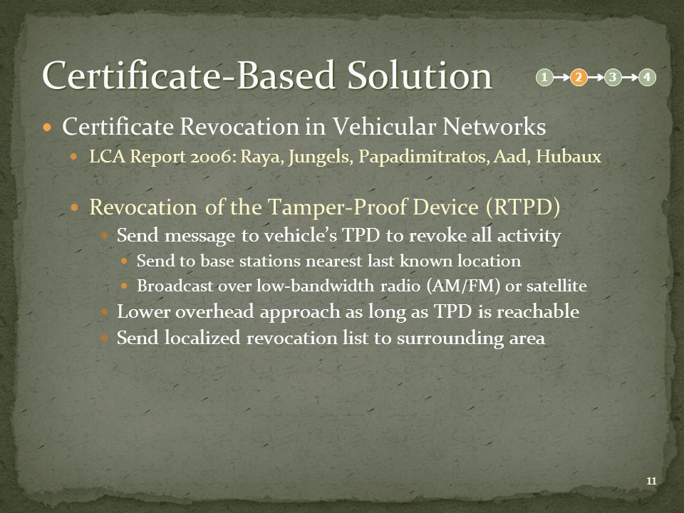 11 Certificate-Based Solution Certificate Revocation in Vehicular Networks LCA Report 2006: Raya, Jungels, Papadimitratos, Aad, Hubaux Revocation of the Tamper-Proof Device (RTPD) Send message to vehicle's TPD to revoke all activity Send to base stations nearest last known location Broadcast over low-bandwidth radio (AM/FM) or satellite Lower overhead approach as long as TPD is reachable Send localized revocation list to surrounding area 1234