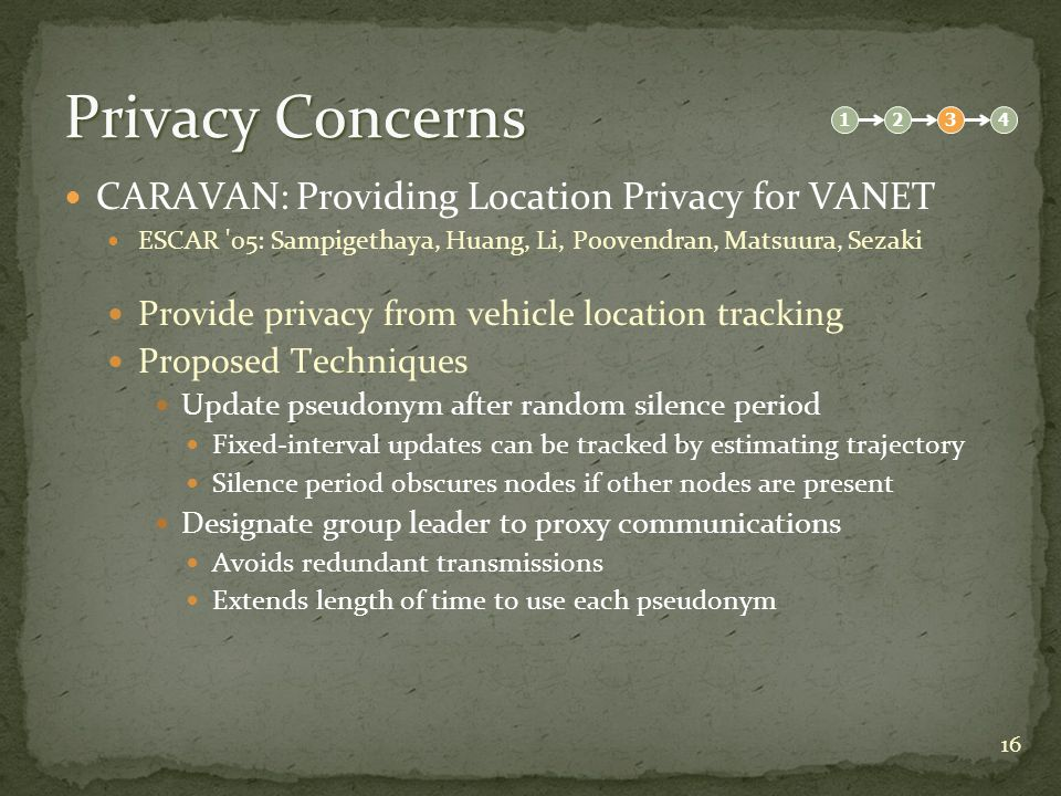 16 Privacy Concerns CARAVAN: Providing Location Privacy for VANET ESCAR 05: Sampigethaya, Huang, Li, Poovendran, Matsuura, Sezaki Provide privacy from vehicle location tracking Proposed Techniques Update pseudonym after random silence period Fixed-interval updates can be tracked by estimating trajectory Silence period obscures nodes if other nodes are present Designate group leader to proxy communications Avoids redundant transmissions Extends length of time to use each pseudonym 1234