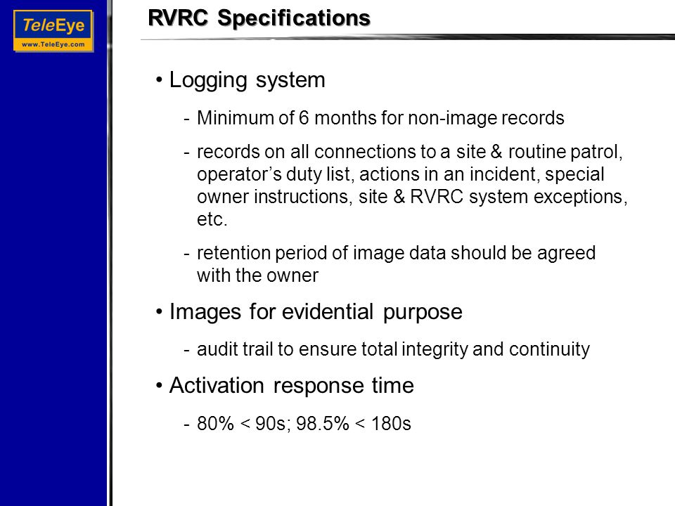 RVRC Specifications Logging system -Minimum of 6 months for non-image records -records on all connections to a site & routine patrol, operator's duty list, actions in an incident, special owner instructions, site & RVRC system exceptions, etc.