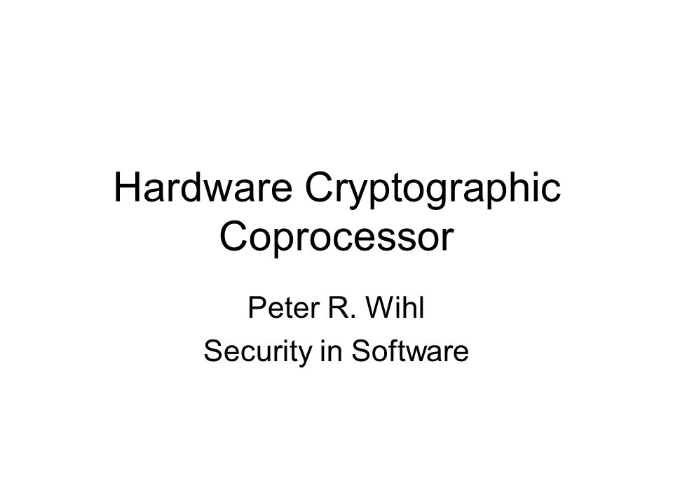 Hardware Cryptographic Coprocessor Peter R. Wihl Security in Software