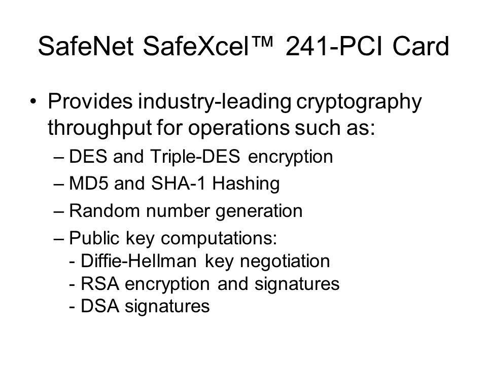 SafeNet SafeXcel™ 241-PCI Card Provides industry-leading cryptography throughput for operations such as: –DES and Triple-DES encryption –MD5 and SHA-1 Hashing –Random number generation –Public key computations: - Diffie-Hellman key negotiation - RSA encryption and signatures - DSA signatures