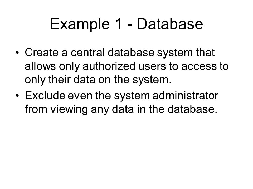 Example 1 - Database Create a central database system that allows only authorized users to access to only their data on the system.