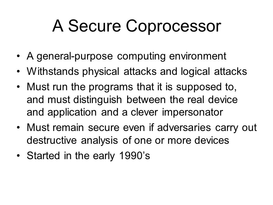 A Secure Coprocessor A general-purpose computing environment Withstands physical attacks and logical attacks Must run the programs that it is supposed to, and must distinguish between the real device and application and a clever impersonator Must remain secure even if adversaries carry out destructive analysis of one or more devices Started in the early 1990's