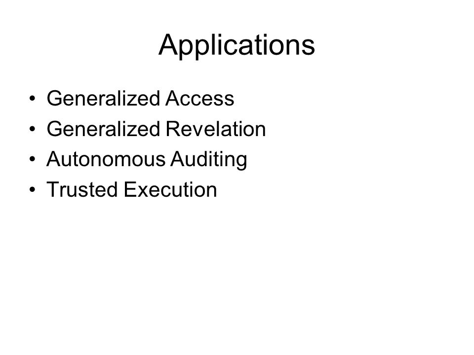 Applications Generalized Access Generalized Revelation Autonomous Auditing Trusted Execution
