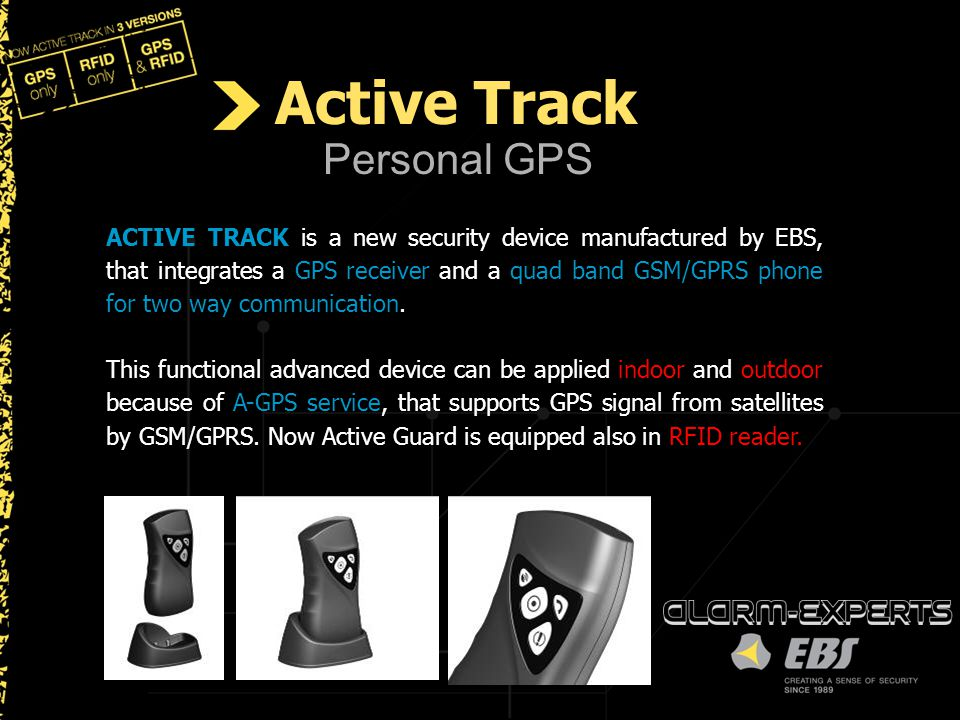 Personal GPS ACTIVE TRACK is a new security device manufactured by EBS, that integrates a GPS receiver and a quad band GSM/GPRS phone for two way comm