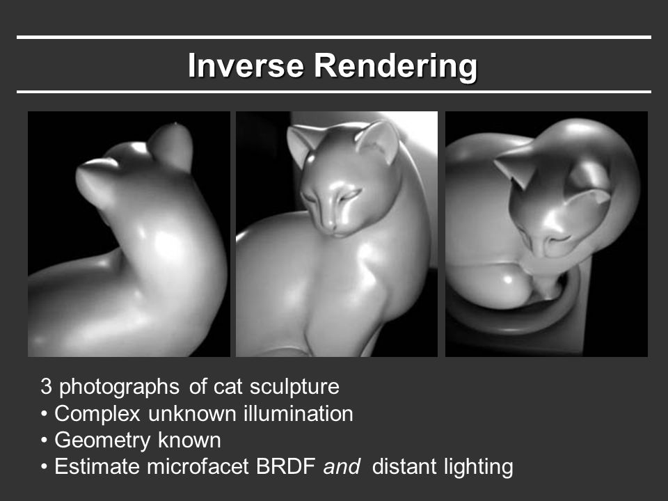 Inverse Rendering 3 photographs of cat sculpture Complex unknown illumination Geometry known Estimate microfacet BRDF and distant lighting