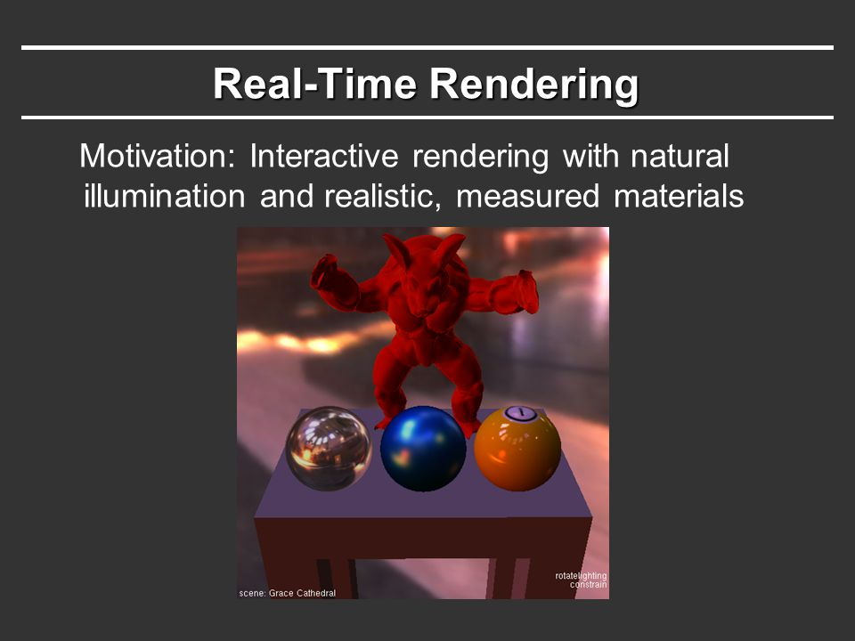 Real-Time Rendering Motivation: Interactive rendering with natural illumination and realistic, measured materials