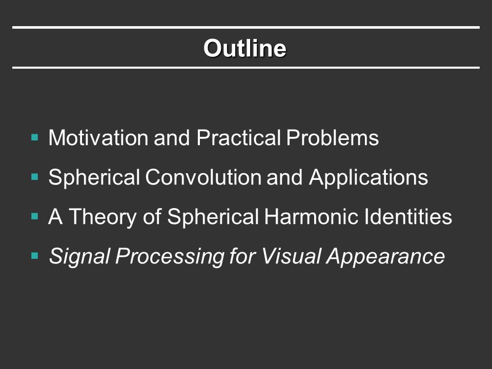 Outline  Motivation and Practical Problems  Spherical Convolution and Applications  A Theory of Spherical Harmonic Identities  Signal Processing for Visual Appearance