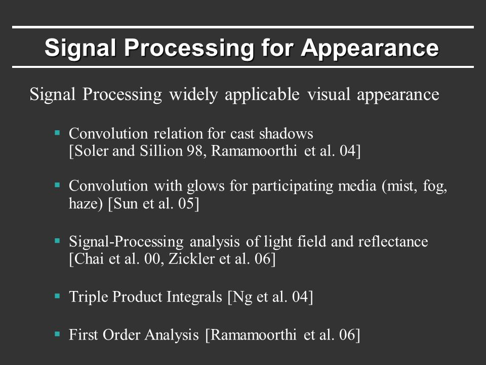 Signal Processing for Appearance Signal Processing widely applicable visual appearance  Convolution relation for cast shadows [Soler and Sillion 98, Ramamoorthi et al.