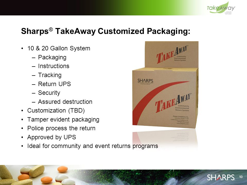 10 Sharps ® TakeAway Customized Packaging: 10 & 20 Gallon System –Packaging –Instructions –Tracking –Return UPS –Security –Assured destruction Customi