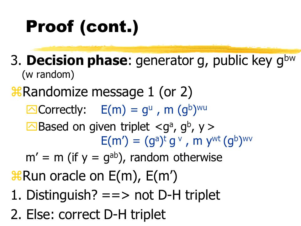ElGamal => decision D-H zAssume we have ElGamal oracle zGiven a triplet decide if it is a D-H triplet (y = g ab ?) 1.