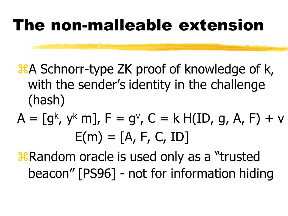 Non-malleability zGiven ciphertext C, cannot construct ciphertext C' such that the plaintexts are related zAll we need is a proof of knowledge of the plaintext yI.e., a proof of knowledge of k in E(m) = g k, y k m yBut, it must be a non-malleable ZK proof: it must be bound to the prover