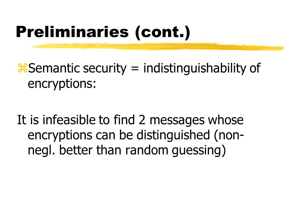 Preliminaries (cont.) zSemantic security = indistinguishability of encryptions: It is infeasible to find 2 messages whose encryptions can be distinguished (non- negl.