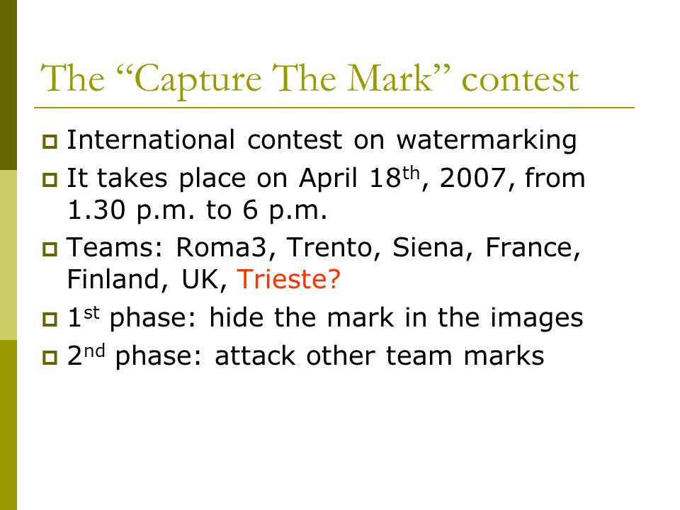 The Capture The Mark contest  International contest on watermarking  It takes place on April 18 th, 2007, from 1.30 p.m.