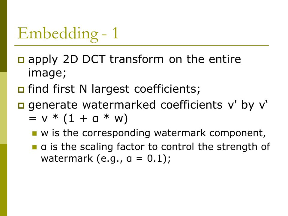 Embedding - 1  apply 2D DCT transform on the entire image;  find first N largest coefficients;  generate watermarked coefficients v by v' = v * (1 + α * w) w is the corresponding watermark component, α is the scaling factor to control the strength of watermark (e.g., α = 0.1);