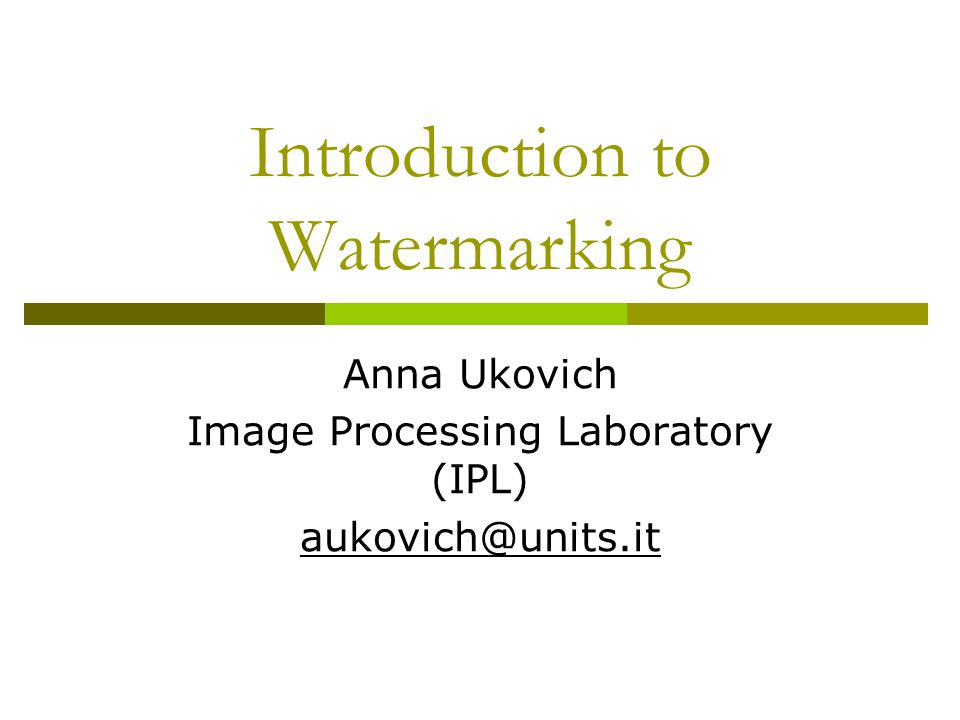 Introduction to Watermarking Anna Ukovich Image Processing Laboratory (IPL) aukovich@units.it