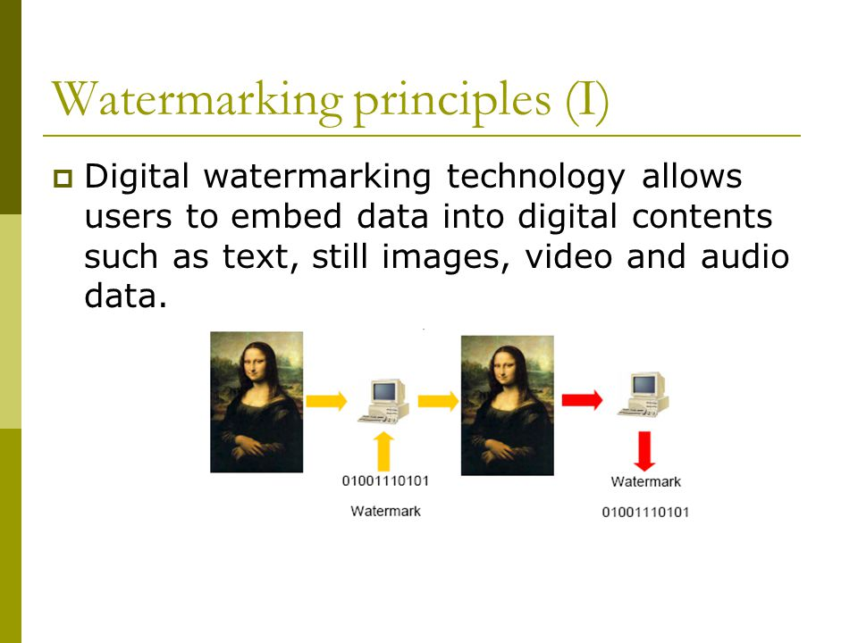 Watermarking principles (I)  Digital watermarking technology allows users to embed data into digital contents such as text, still images, video and audio data.