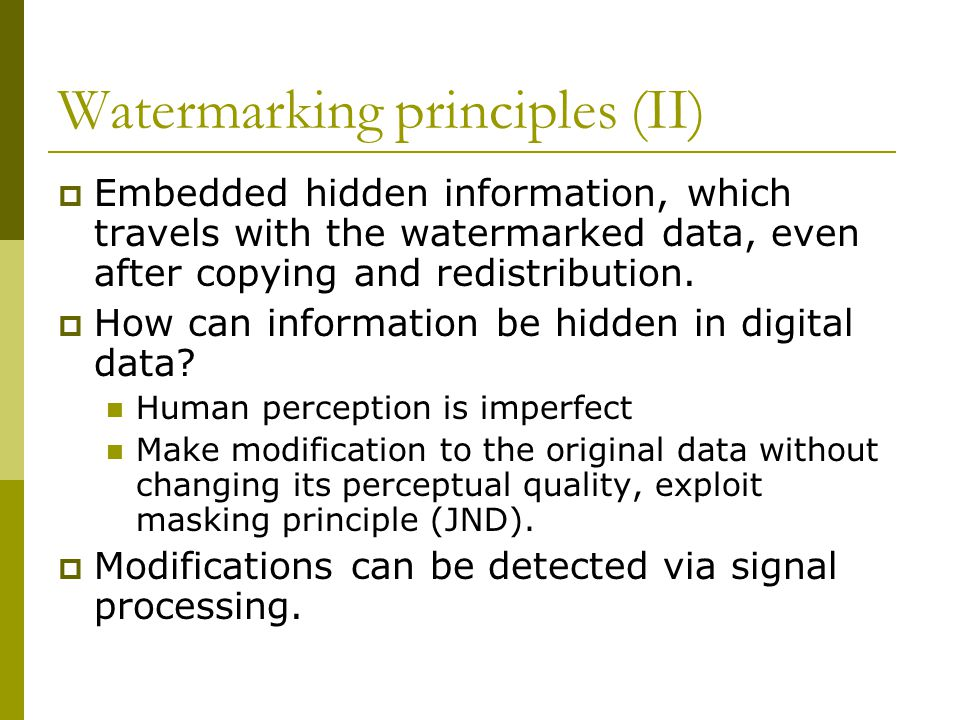 Purpose of watermarking  Copyright Protection Watermark can prove ownership in court  Fingerprinting To trace the source of illegal copies  Copy protection The information stored in a watermark can directly control digital recording devices for copy protection purposes  Data authentication  Tamper detection