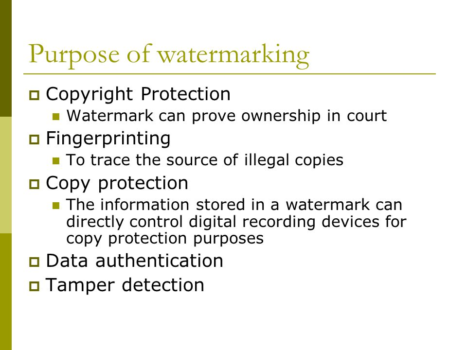 Purpose of watermarking  Copyright Protection Watermark can prove ownership in court  Fingerprinting To trace the source of illegal copies  Copy protection The information stored in a watermark can directly control digital recording devices for copy protection purposes  Data authentication  Tamper detection