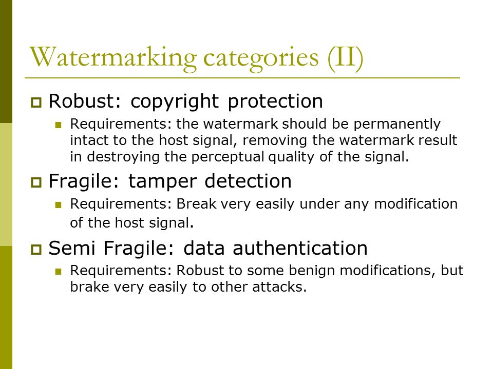 Additive watermarking: Embedding  Add a weak signal (mark) representing ownership in host media The weak signal is known to detector Detection by correlating a test copy with the watermark signal  Invisibility: Watermark signals with structural patterns can be easily perceived than random noisy signals  Robustness: Watermarks added to perceptually insignificant components can easily be distorted