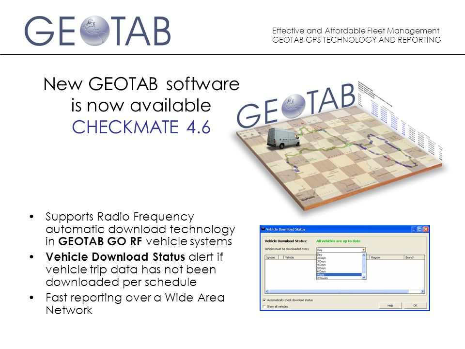 Effective and Affordable Fleet Management GEOTAB GPS TECHNOLOGY AND REPORTING New GEOTAB software is now available CHECKMATE 4.6 Supports Radio Frequency automatic download technology in GEOTAB GO RF vehicle systems Vehicle Download Status alert if vehicle trip data has not been downloaded per schedule Fast reporting over a Wide Area Network
