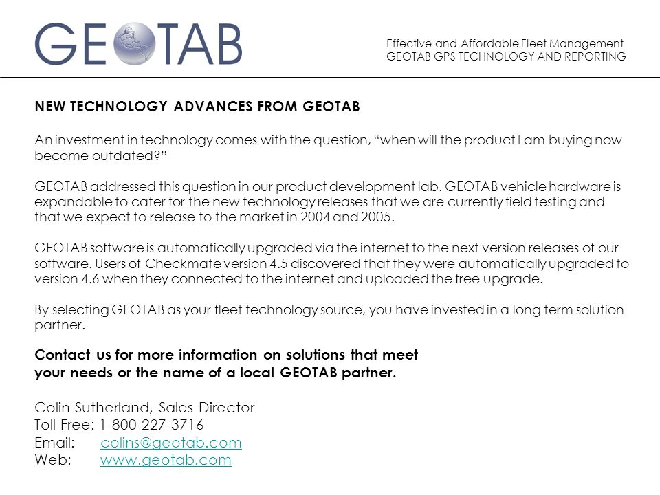 Effective and Affordable Fleet Management GEOTAB GPS TECHNOLOGY AND REPORTING NEW TECHNOLOGY ADVANCES FROM GEOTAB An investment in technology comes with the question, when will the product I am buying now become outdated? GEOTAB addressed this question in our product development lab.