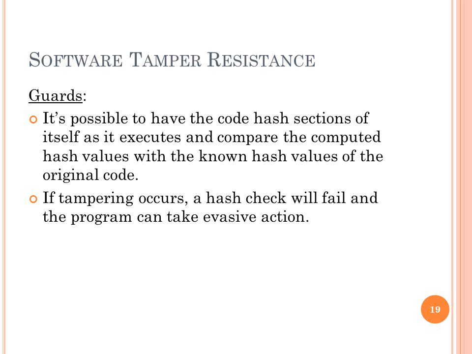S OFTWARE T AMPER R ESISTANCE Guards: It's possible to have the code hash sections of itself as it executes and compare the computed hash values with the known hash values of the original code.