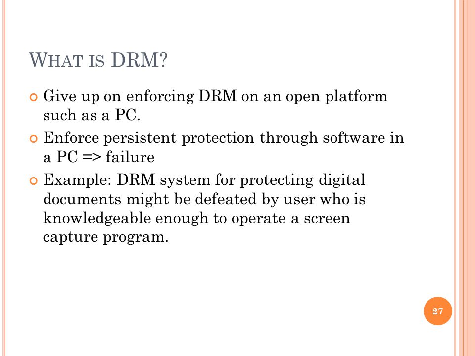 W HAT IS DRM. Give up on enforcing DRM on an open platform such as a PC.