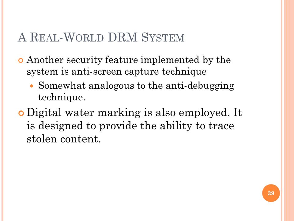 A R EAL -W ORLD DRM S YSTEM Another security feature implemented by the system is anti-screen capture technique Somewhat analogous to the anti-debugging technique.