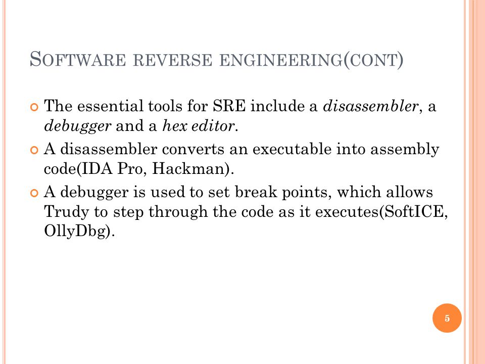 S OFTWARE REVERSE ENGINEERING ( CONT ) The essential tools for SRE include a disassembler, a debugger and a hex editor.