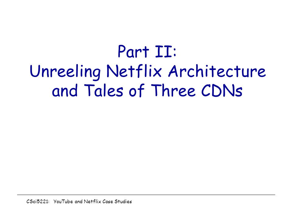 Part II: Unreeling Netflix Architecture and Tales of Three CDNs CSci5221: YouTube and Netflix Case Studies
