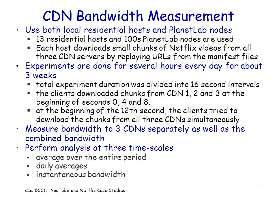 CDN Bandwidth Measurement Use both local residential hosts and PlanetLab nodes  13 residential hosts and 100s PlanetLab nodes are used  Each host downloads small chunks of Netflix videos from all three CDN servers by replaying URLs from the manifest files Experiments are done for several hours every day for about 3 weeks  total experiment duration was divided into 16 second intervals  the clients downloaded chunks from CDN 1, 2 and 3 at the beginning of seconds 0, 4 and 8.