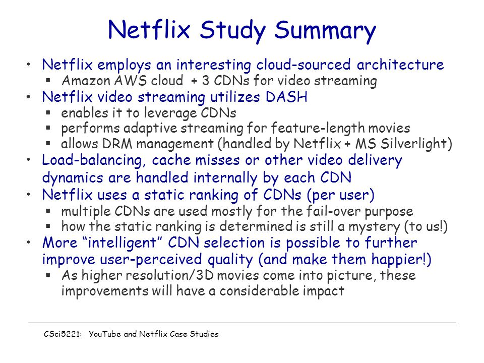 Netflix Study Summary Netflix employs an interesting cloud-sourced architecture  Amazon AWS cloud + 3 CDNs for video streaming Netflix video streaming utilizes DASH  enables it to leverage CDNs  performs adaptive streaming for feature-length movies  allows DRM management (handled by Netflix + MS Silverlight) Load-balancing, cache misses or other video delivery dynamics are handled internally by each CDN Netflix uses a static ranking of CDNs (per user)  multiple CDNs are used mostly for the fail-over purpose  how the static ranking is determined is still a mystery (to us!) More intelligent CDN selection is possible to further improve user-perceived quality (and make them happier!)  As higher resolution/3D movies come into picture, these improvements will have a considerable impact CSci5221: YouTube and Netflix Case Studies