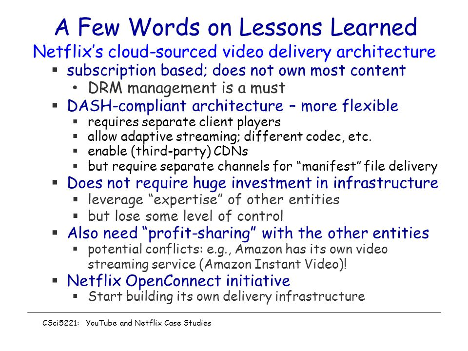 A Few Words on Lessons Learned Netflix's cloud-sourced video delivery architecture  subscription based; does not own most content DRM management is a must  DASH-compliant architecture – more flexible  requires separate client players  allow adaptive streaming; different codec, etc.