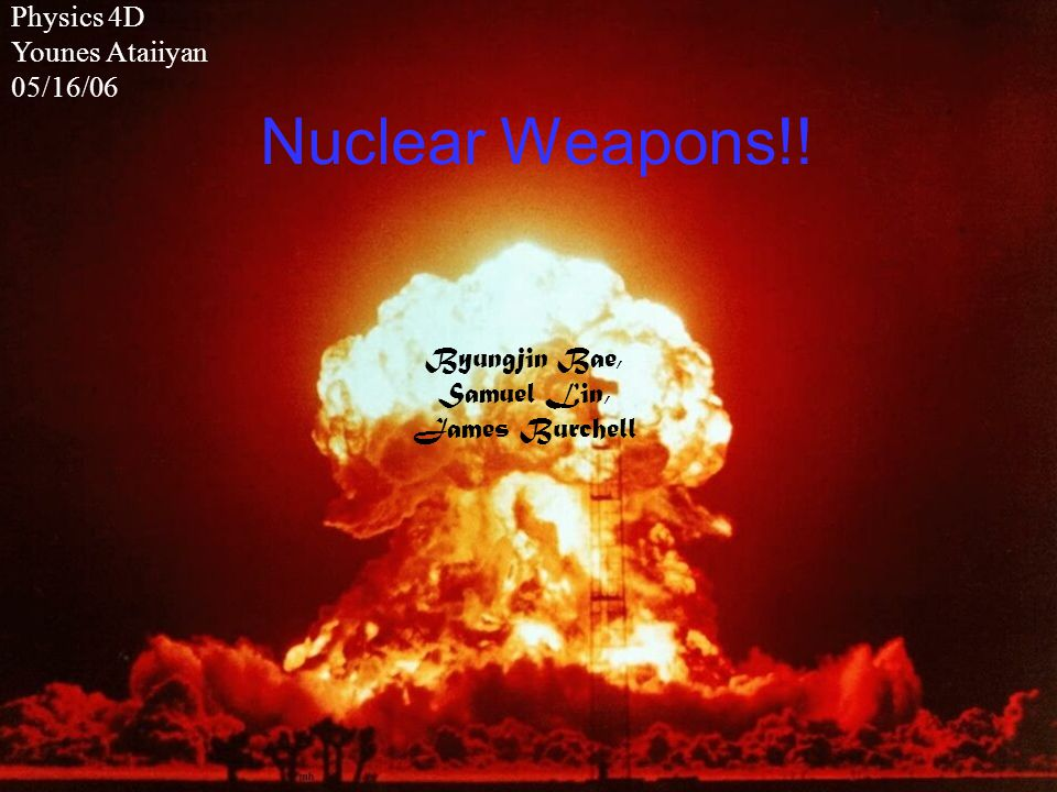 Nuclear Weapons!! Byungjin Bae, Samuel Lin, James Burchell Physics 4D Younes Ataiiyan 05/16/06