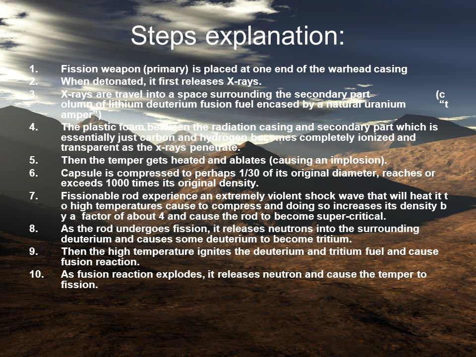 Steps explanation: 1.Fission weapon (primary) is placed at one end of the warhead casing 2.When detonated, it first releases X-rays.