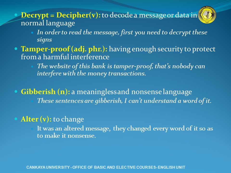 Decrypt = Decipher(v): to decode a message or data into normal language In order to read the message, first you need to decrypt these signs Tamper-proof (adj.