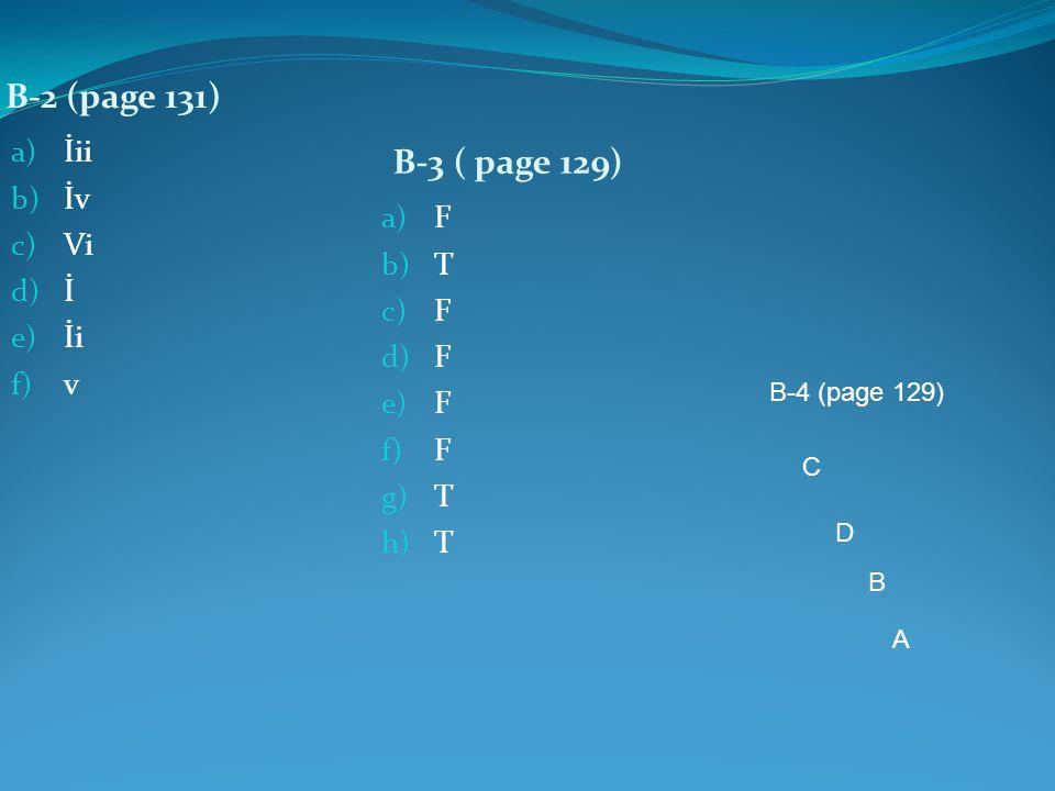B-2 (page 131) B-3 ( page 129) a) İii b) İv c) Vi d) İ e) İi f) v a) F b) T c) F d) F e) F f) F g) T h) T B-4 (page 129) C D B A