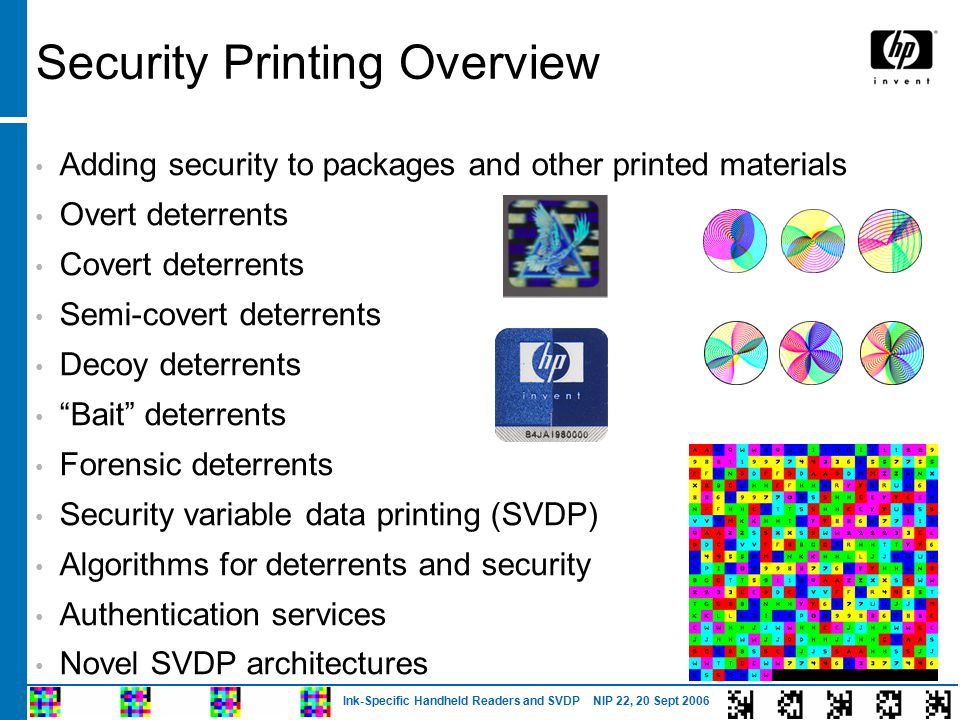 Ink-Specific Handheld Readers and SVDP NIP 22, 20 Sept 2006 Security Printing Overview Adding security to packages and other printed materials Overt deterrents Covert deterrents Semi-covert deterrents Decoy deterrents Bait deterrents Forensic deterrents Security variable data printing (SVDP) Algorithms for deterrents and security Authentication services Novel SVDP architectures