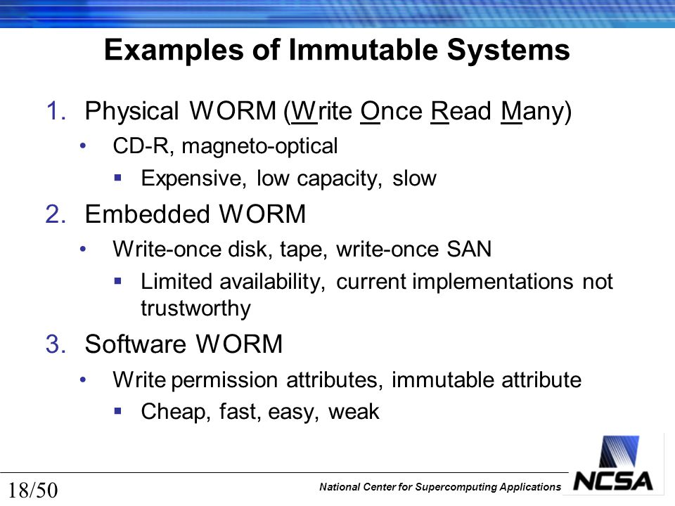 National Center for Supercomputing Applications 18/50 Examples of Immutable Systems 1.Physical WORM (Write Once Read Many) CD-R, magneto-optical  Exp