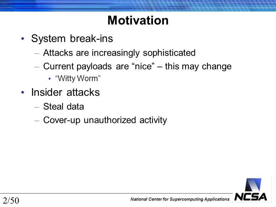 National Center for Supercomputing Applications 23/50 Backup and Versioning Integrity & Availability – Recovery from corruption IF event is known/detected – Can actually hurt confidentiality—all of those extra copies floating around Difference is one of degree and technique – Degree in terms of when Scheduled is typically backup (very often may be versioning) Interrupt-driven is typically versioning (manual may be backup) – technique in terms of what Full (typical building block for backup) Differential Incremental (typical for versioning)