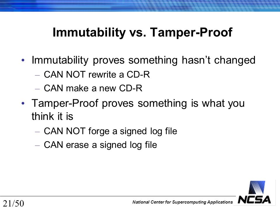 National Center for Supercomputing Applications 21/50 Immutability vs. Tamper-Proof Immutability proves something hasn't changed – CAN NOT rewrite a C