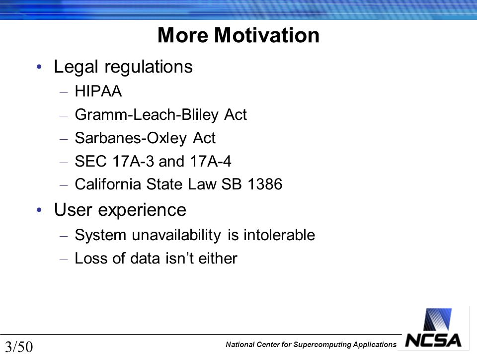 National Center for Supercomputing Applications 3/50 More Motivation Legal regulations – HIPAA – Gramm-Leach-Bliley Act – Sarbanes-Oxley Act – SEC 17A