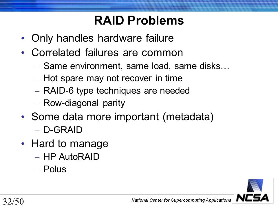 National Center for Supercomputing Applications 32/50 RAID Problems Only handles hardware failure Correlated failures are common – Same environment, s