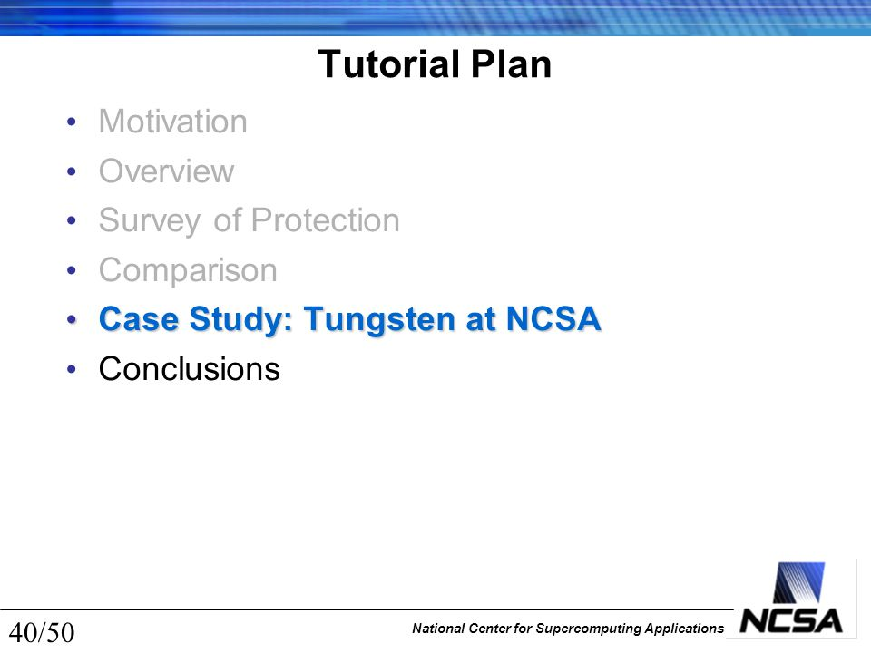 National Center for Supercomputing Applications 40/50 Tutorial Plan Motivation Overview Survey of Protection Comparison Case Study: Tungsten at NCSA C