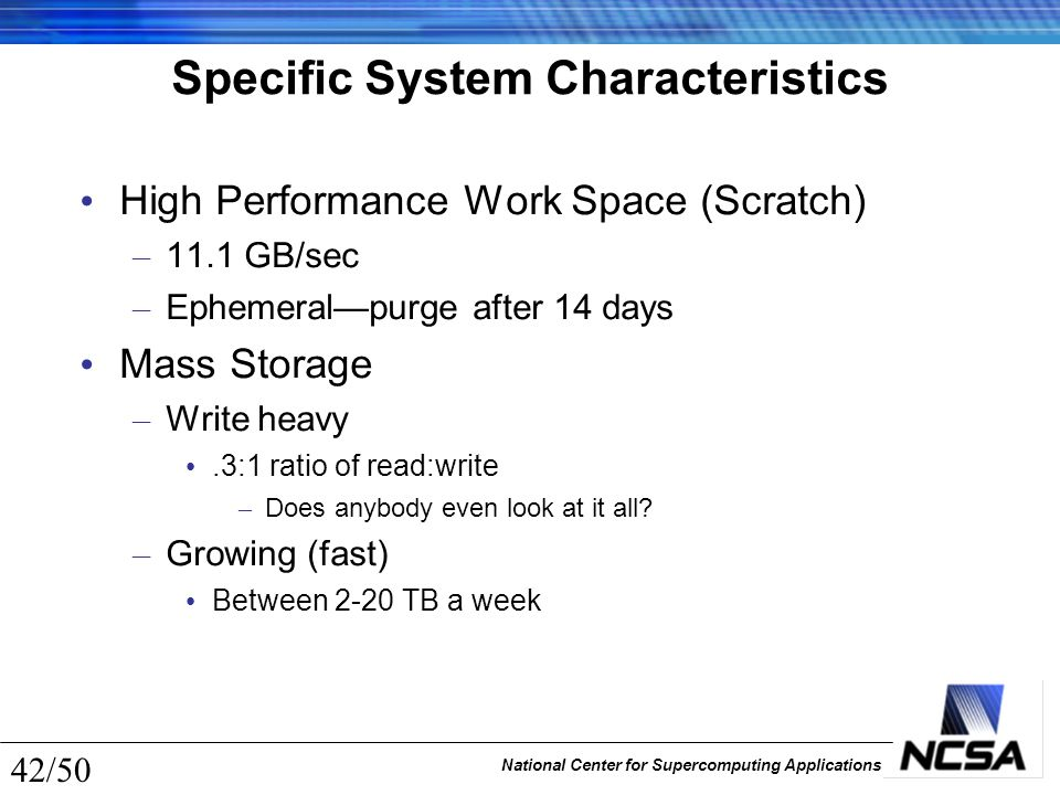 National Center for Supercomputing Applications 42/50 Specific System Characteristics High Performance Work Space (Scratch) – 11.1 GB/sec – Ephemeral—