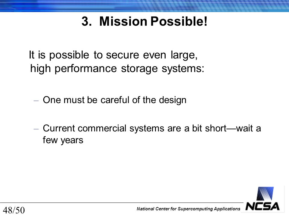 National Center for Supercomputing Applications 48/50 3. Mission Possible! It is possible to secure even large, high performance storage systems: – On