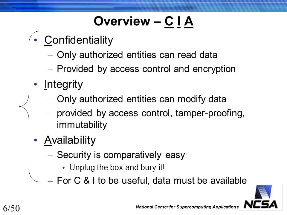 National Center for Supercomputing Applications 6/50 Overview – C I A Confidentiality – Only authorized entities can read data – Provided by access co