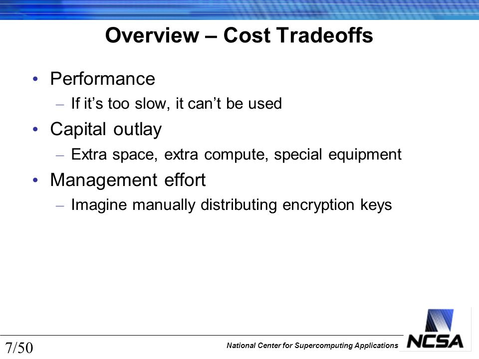 National Center for Supercomputing Applications 7/50 Overview – Cost Tradeoffs Performance – If it's too slow, it can't be used Capital outlay – Extra