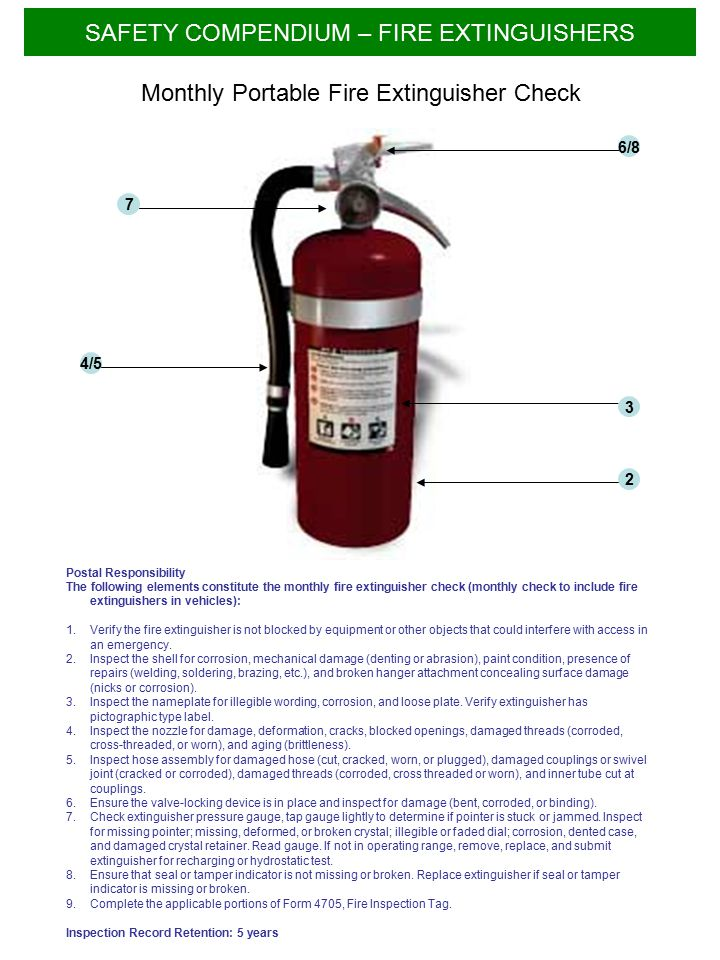 Postal Responsibility The following elements constitute the monthly fire extinguisher check (monthly check to include fire extinguishers in vehicles): 1.Verify the fire extinguisher is not blocked by equipment or other objects that could interfere with access in an emergency.